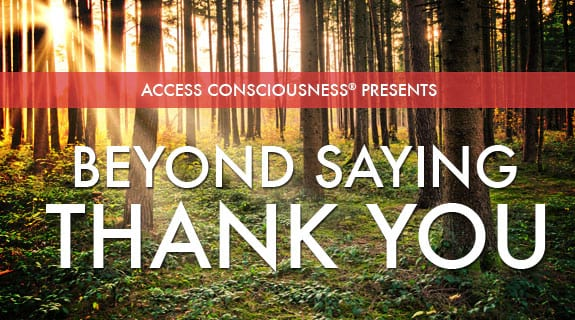 Access Consciousness Presents Beyond Saying Thank You