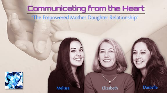 Communicating from the Heart: The Empowered Mother Daughter Relationship
