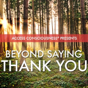 <![CDATA[Access Consciousness Presents Beyond Saying Thank You]]>